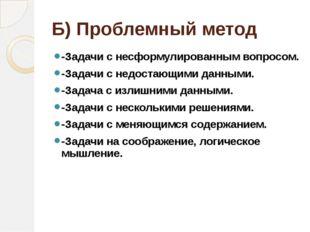 Б) Проблемный метод -Задачи с несформулированным вопросом. -Задачи с недостаю