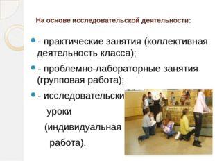 На основе исследовательской деятельности: - практические занятия (коллективна