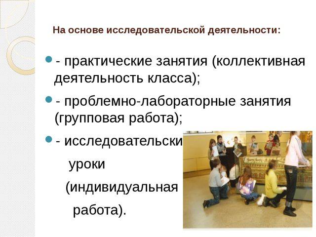 На основе исследовательской деятельности: - практические занятия (коллективна...