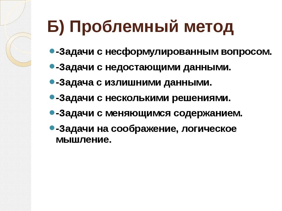 Б) Проблемный метод -Задачи с несформулированным вопросом. -Задачи с недостаю...