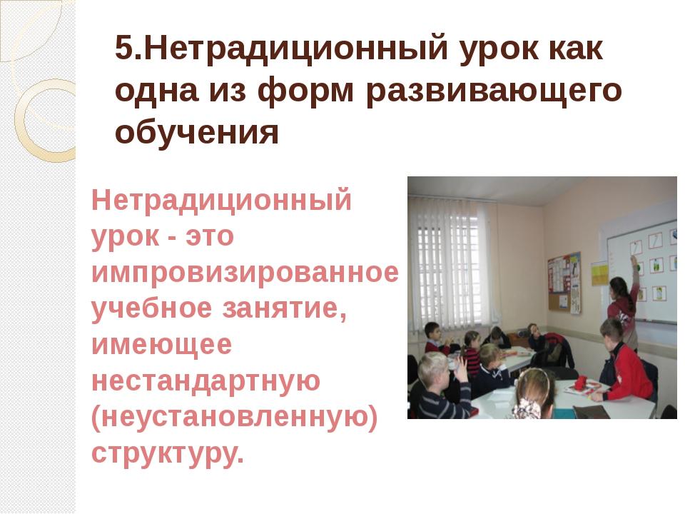 5.Нетрадиционный урок как одна из форм развивающего обучения Нетрадиционный у...