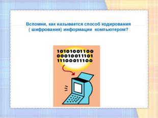 Вспомни, как называется способ кодирования ( шифрования) информации компьюте