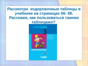 Рассмотри кодировочные таблицы в учебнике на страницах 86- 88. Расскажи, как