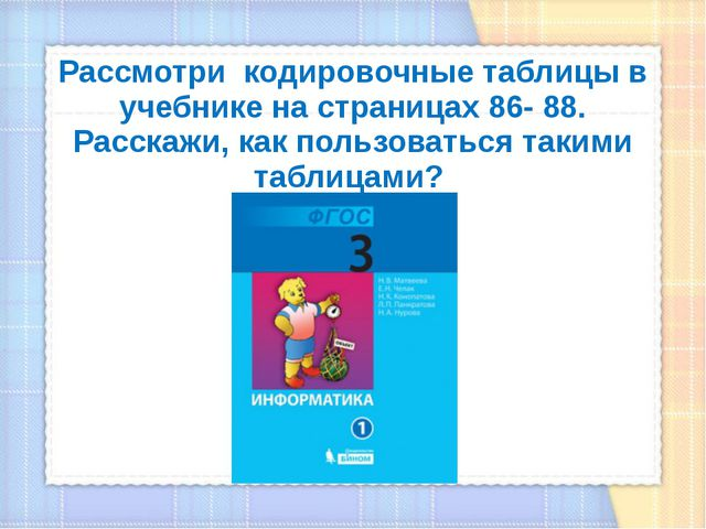 Рассмотри кодировочные таблицы в учебнике на страницах 86- 88. Расскажи, как...