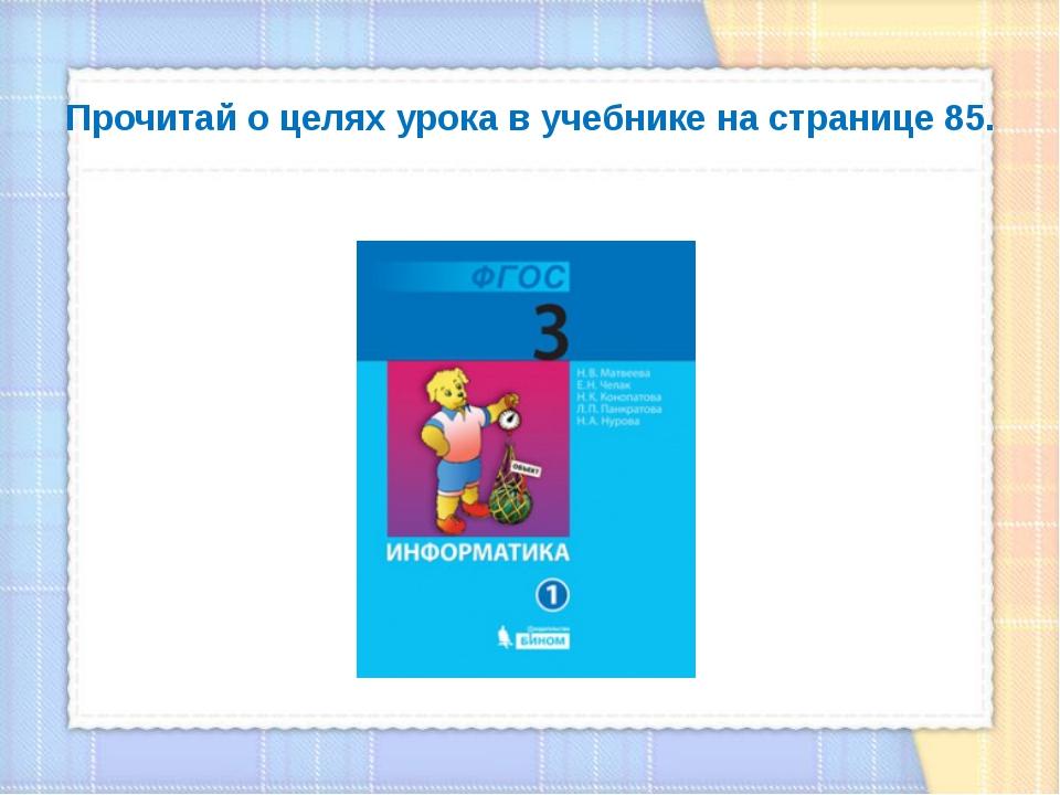 Прочитай о целях урока в учебнике на странице 85.