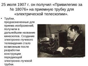 25 июля 1907 г. он получил «Привилегию за № 18076» на приемную трубку для «эл