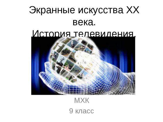 Экранные искусства ХХ века. История телевидения. МХК 9 класс