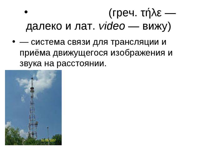 Телеви́дение (греч. τήλε— далеко и лат.video— вижу) — система связи для т...