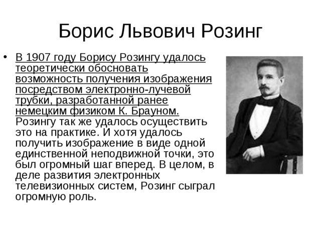 Борис Львович Розинг В 1907 году Борису Розингу удалось теоретически обоснова...