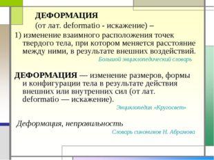 ДЕФОРМАЦИЯ (от лат. deformatio - искажение) – 1) изменение взаимного располо