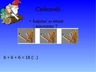 Сейсенбі Барлығы неше қарындаш ? 6 + 6 + 6 = 18 (қ.)