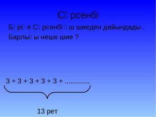 Сәрсенбі Бәріңе Сәрсенбі үш шиеден дайындады . Барлығы неше шие ? 3 + 3 + 3 +