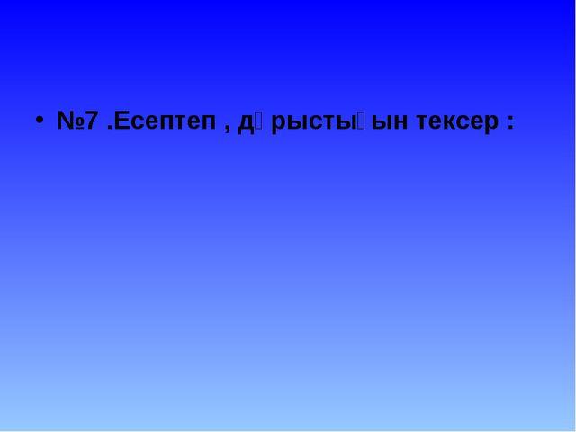 №7 .Есептеп , дұрыстығын тексер :