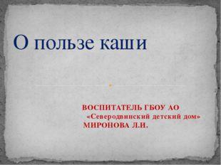ВОСПИТАТЕЛЬ ГБОУ АО «Северодвинский детский дом» МИРОНОВА Л.И. О пользе каши