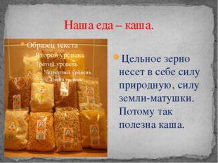Наша еда – каша. Цельное зерно несет в себе силу природную, силу земли-матушк