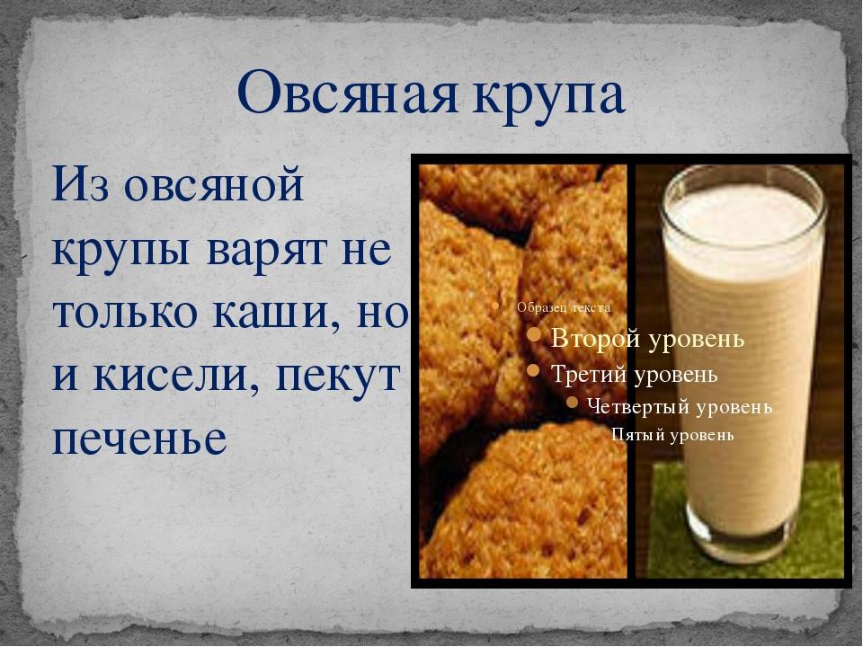 Овсяная крупа Из овсяной крупы варят не только каши, но и кисели, пекут печенье