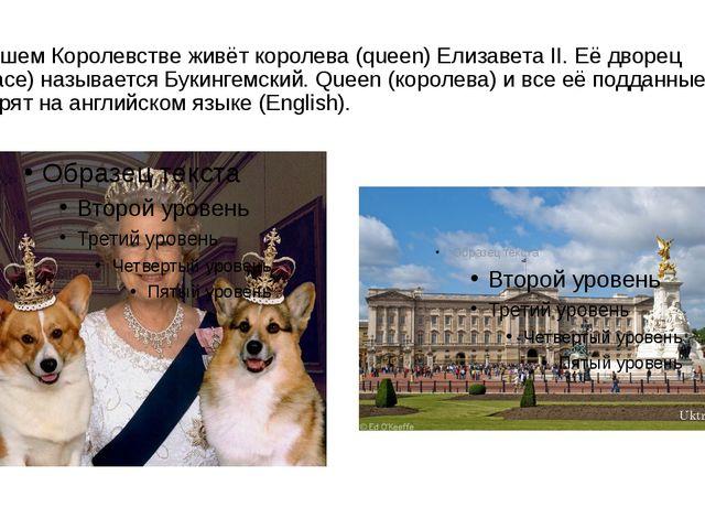 В нашем Королевстве живёт королева (queen) Елизавета II. Её дворец (palace) н...