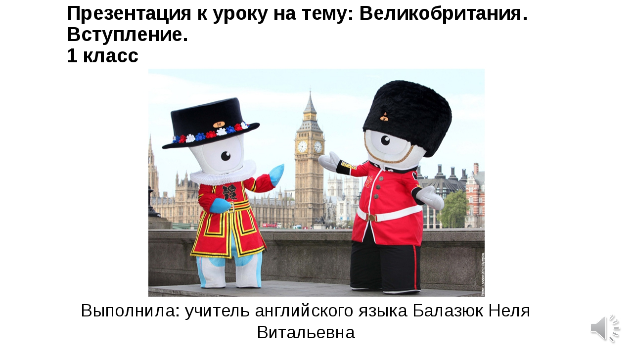 Презентация к уроку на тему: Великобритания. Вступление. 1 класс Выполнила: у...