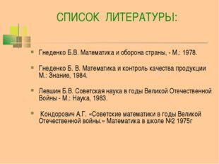 СПИСОК ЛИТЕРАТУРЫ: Гнеденко Б.В. Математика и оборона страны, - М.: 1978. Гн
