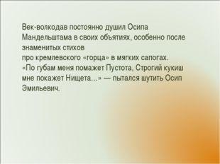 Век-волкодав постоянно душил Осипа Мандельштама в своих объятиях, особенно по