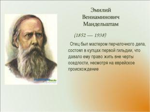 (1852 — 1938) Отец был мастером перчаточного дела, состоял в купцах первой г