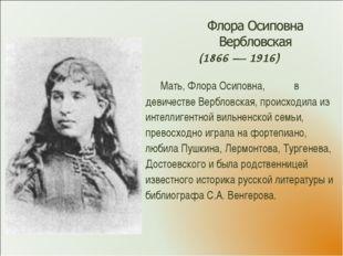 (1866 — 1916) Мать, Флора Осиповна, в девичестве Вербловская, происходила из