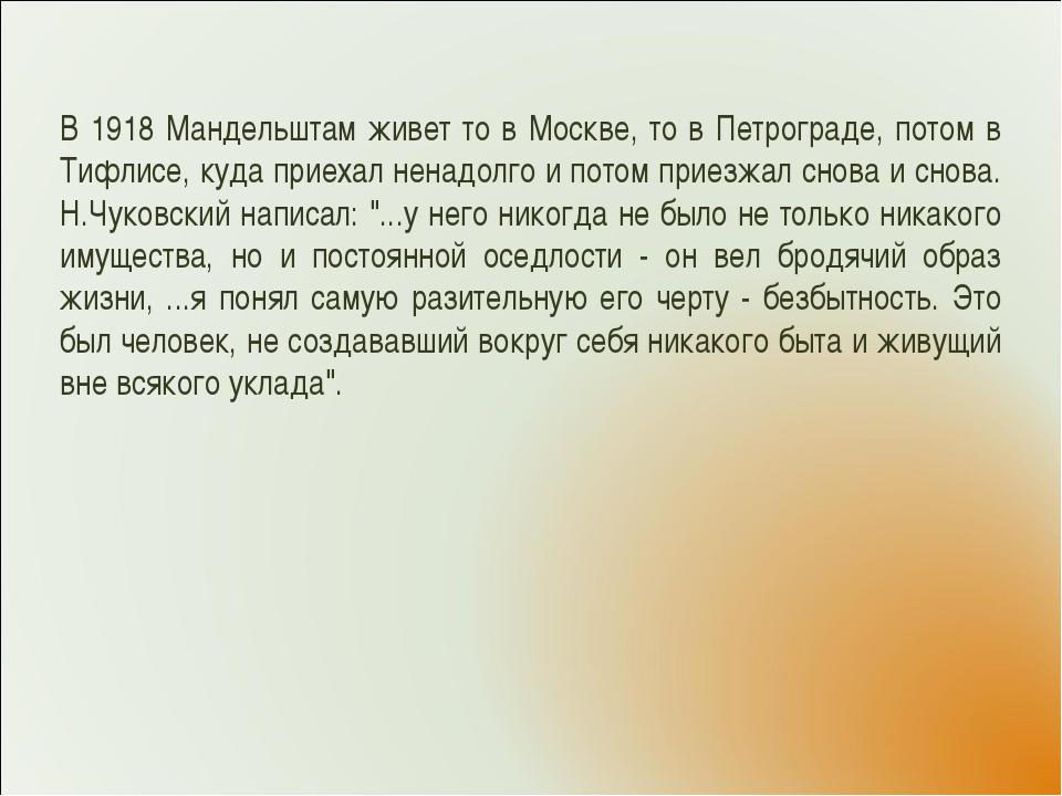 В 1918 Мандельштам живет то в Москве, то в Петрограде, потом в Тифлисе, куда...