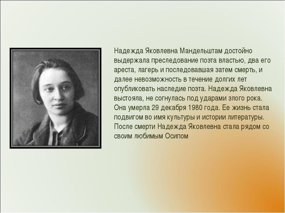 Надежда Яковлевна Мандельштам достойно выдержала преследование поэта властью,...