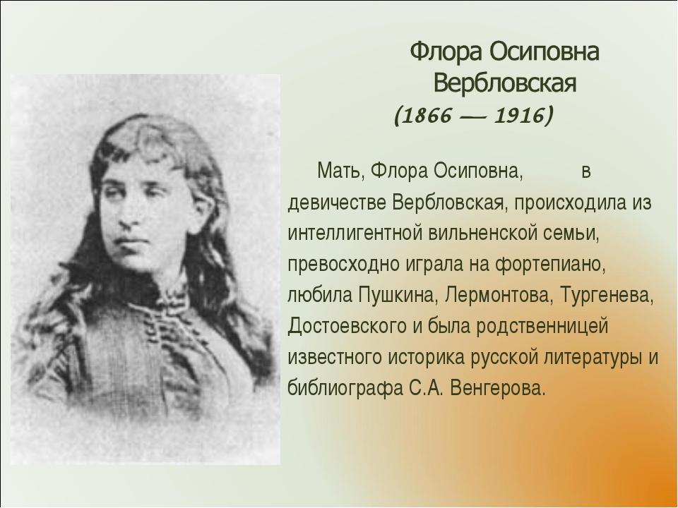 (1866 — 1916) Мать, Флора Осиповна, в девичестве Вербловская, происходила из...