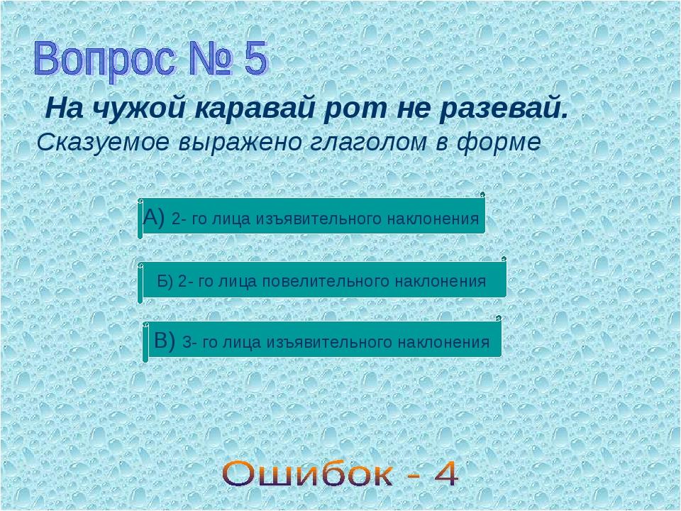 На чужой каравай рот не разевай. Сказуемое выражено глаголом в форме В) 3- г...