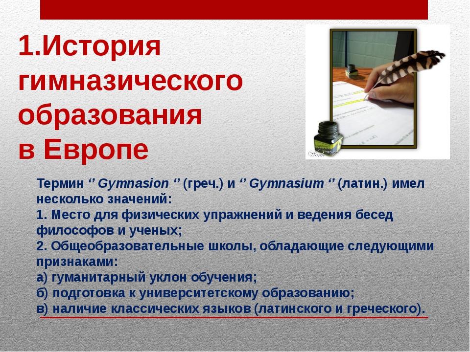 1.История гимназического образования в Европе Термин '' Gymnasion '' (греч.)...