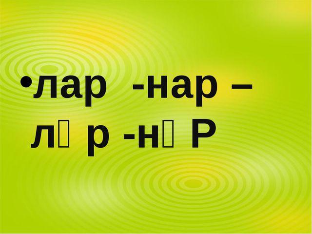 лар -нар –ләр -нәР