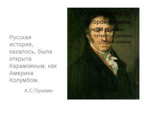 Русская история, казалось, была открыта Карамзиным, как Америка Колумбом. А.