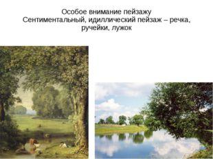 Особое внимание пейзажу Сентиментальный, идиллический пейзаж – речка, ручейки