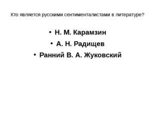 Кто является русскими сентименталистами в литературе? Н. М. Карамзин А. Н. Ра