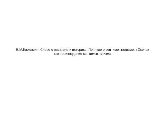 Н.М.Карамзин. Слово о писателе и историке. Понятие о сентиментализме. «Осень»...