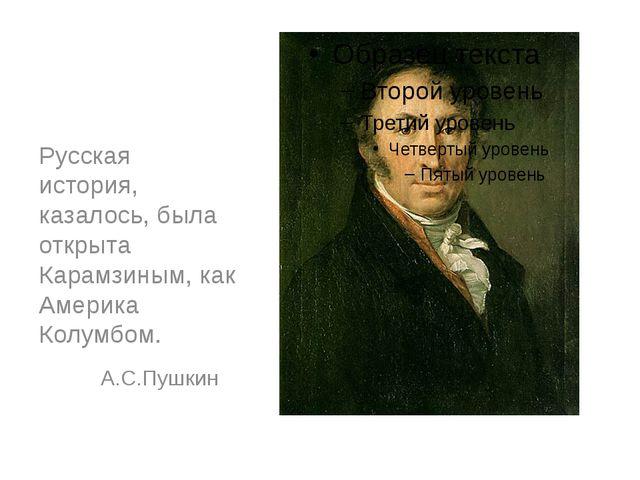 Русская история, казалось, была открыта Карамзиным, как Америка Колумбом. А....