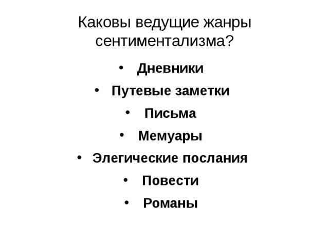 Каковы ведущие жанры сентиментализма? Дневники Путевые заметки Письма Мемуары...