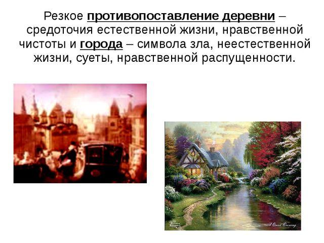 Резкое противопоставление деревни – средоточия естественной жизни, нравственн...