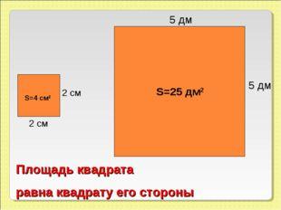 5 дм 5 дм S=25 дм2 2 см 2 см S=4 см2 Площадь квадрата равна квадрату его стор