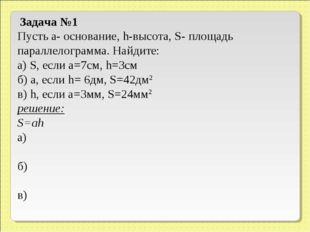 Задача №1 Пусть а- основание, h-высота, S- площадь параллелограмма. Найдите: