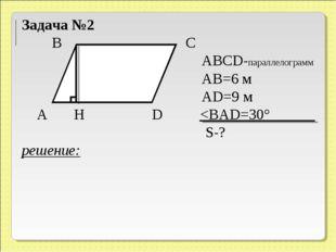 Задача №2 В С ABCD-параллелограмм АВ=6 м АD=9 м А H D