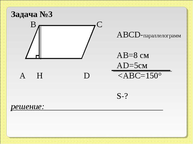 Задача №3 B C ABCD-параллелограмм АВ=8 см АD=5см A H D