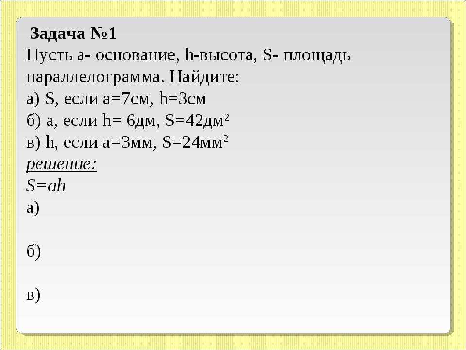 Задача №1 Пусть а- основание, h-высота, S- площадь параллелограмма. Найдите:...