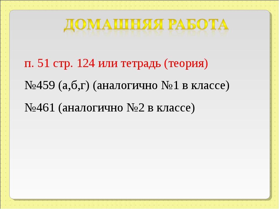 п. 51 стр. 124 или тетрадь (теория) №459 (а,б,г) (аналогично №1 в классе) №46...