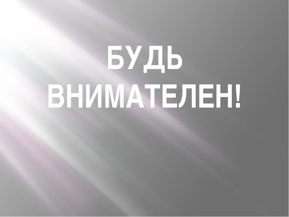 БУДЬ ВНИМАТЕЛЕН!
