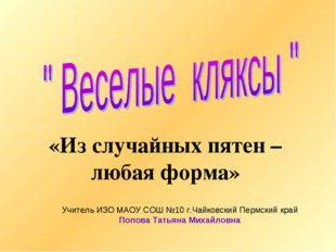«Из случайных пятен – любая форма» Учитель ИЗО МАОУ СОШ №10 г.Чайковский Перм