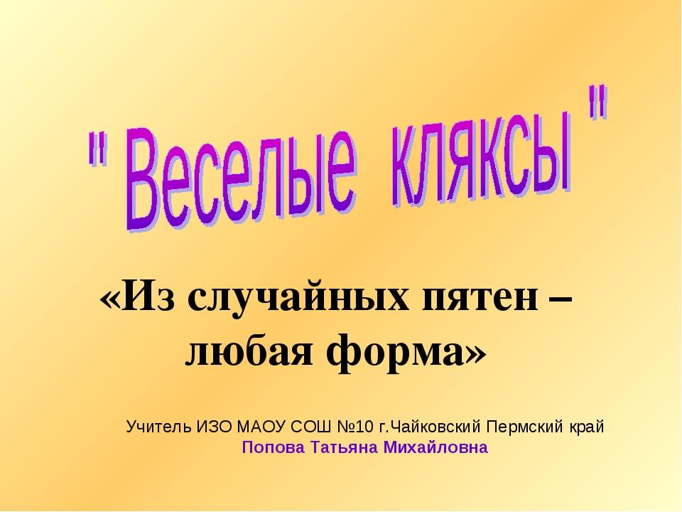 «Из случайных пятен – любая форма» Учитель ИЗО МАОУ СОШ №10 г.Чайковский Перм...