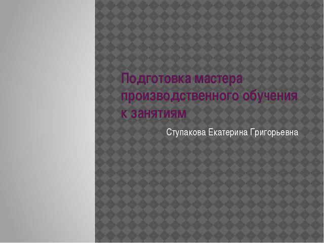 Подготовка мастера производственного обучения к занятиям Ступакова Екатерина...