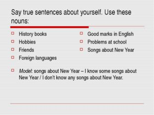 Say true sentences about yourself. Use these nouns: Model: songs about New Ye